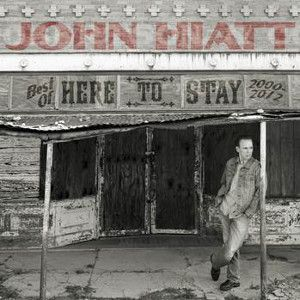 HIATT JOHN - Here To Stay – Best Of 2000-2012