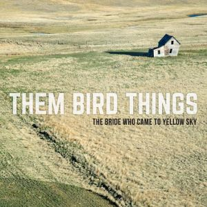THEM BIRD THINGS - The Bride Who Came to Yellow Sky